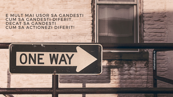 E mult mai usor sa gandesti cum sa gandesti diferit, decat sa gandesti cum sa actionezi diferit!